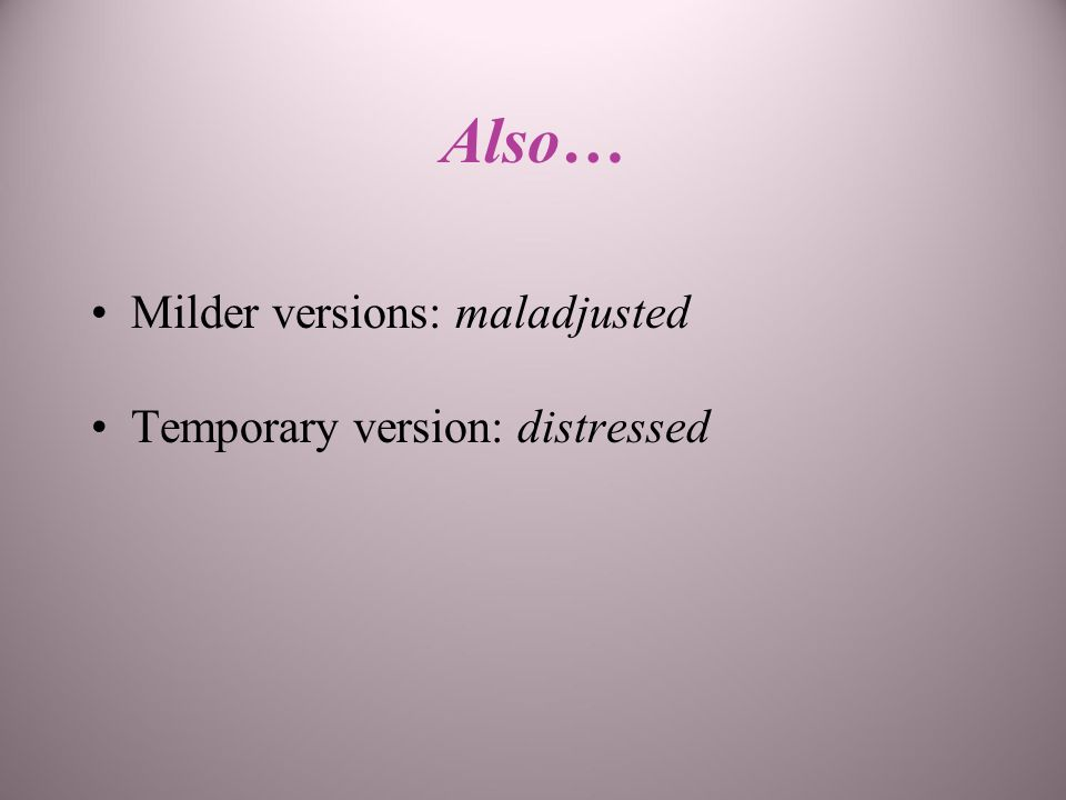 Also… Milder versions: maladjusted Temporary version: distressed