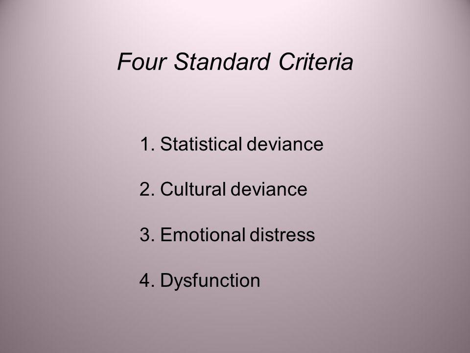 Four Standard Criteria  1. Statistical deviance  2. Cultural deviance  3. Emotional distress  4. Dysfunction