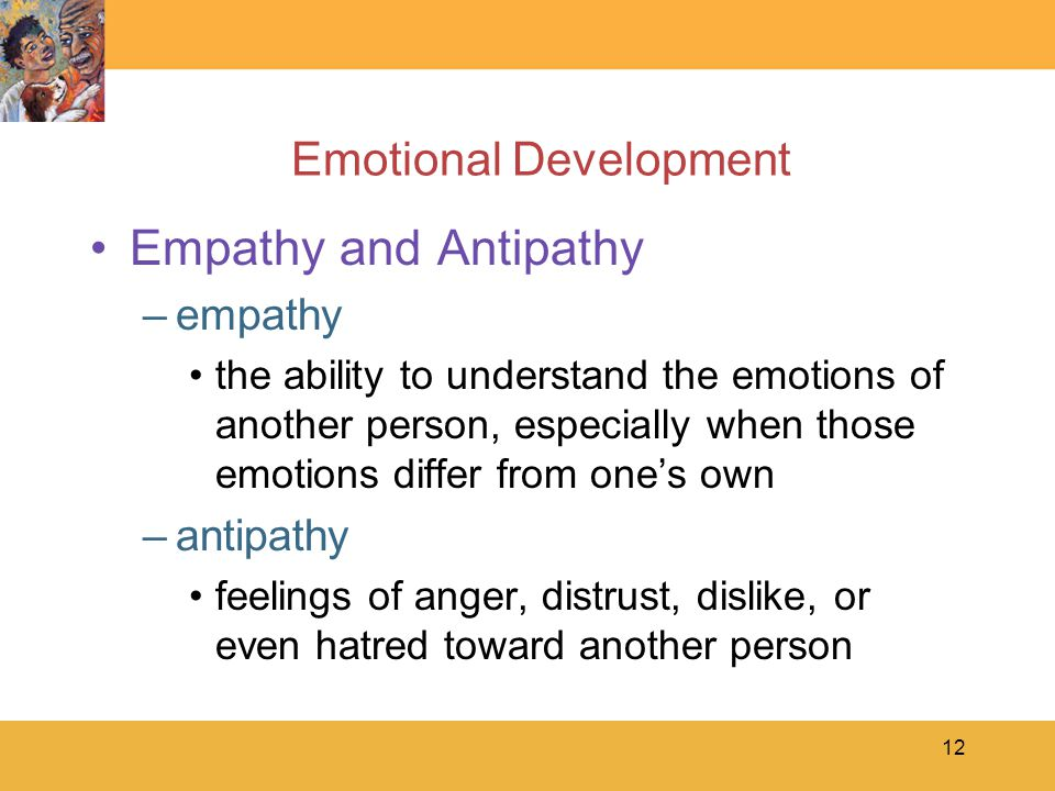 12 Emotional Development Empathy and Antipathy –empathy the ability to understand the emotions of another person, especially when those emotions differ from one's own –antipathy feelings of anger, distrust, dislike, or even hatred toward another person