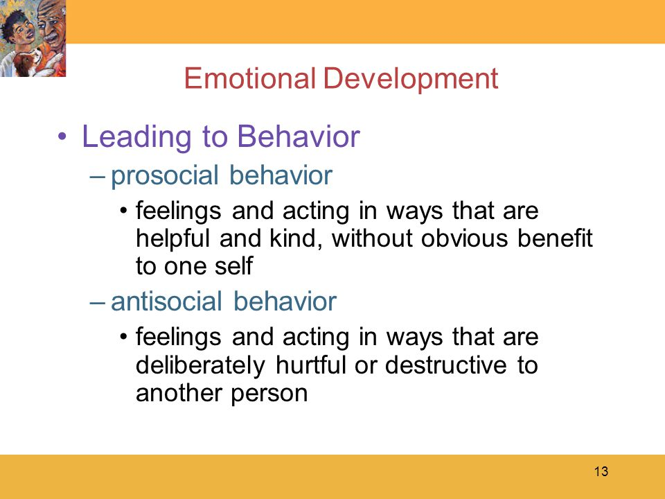 13 Emotional Development Leading to Behavior –prosocial behavior feelings and acting in ways that are helpful and kind, without obvious benefit to one self –antisocial behavior feelings and acting in ways that are deliberately hurtful or destructive to another person