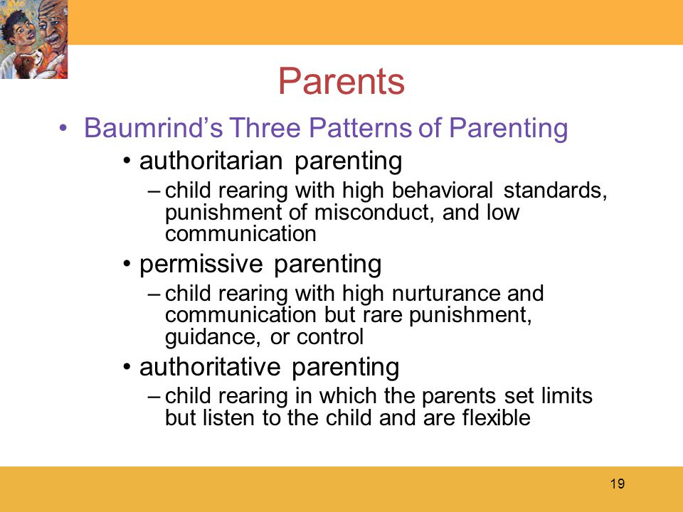 19 Parents Baumrind's Three Patterns of Parenting authoritarian parenting –child rearing with high behavioral standards, punishment of misconduct, and low communication permissive parenting –child rearing with high nurturance and communication but rare punishment, guidance, or control authoritative parenting –child rearing in which the parents set limits but listen to the child and are flexible