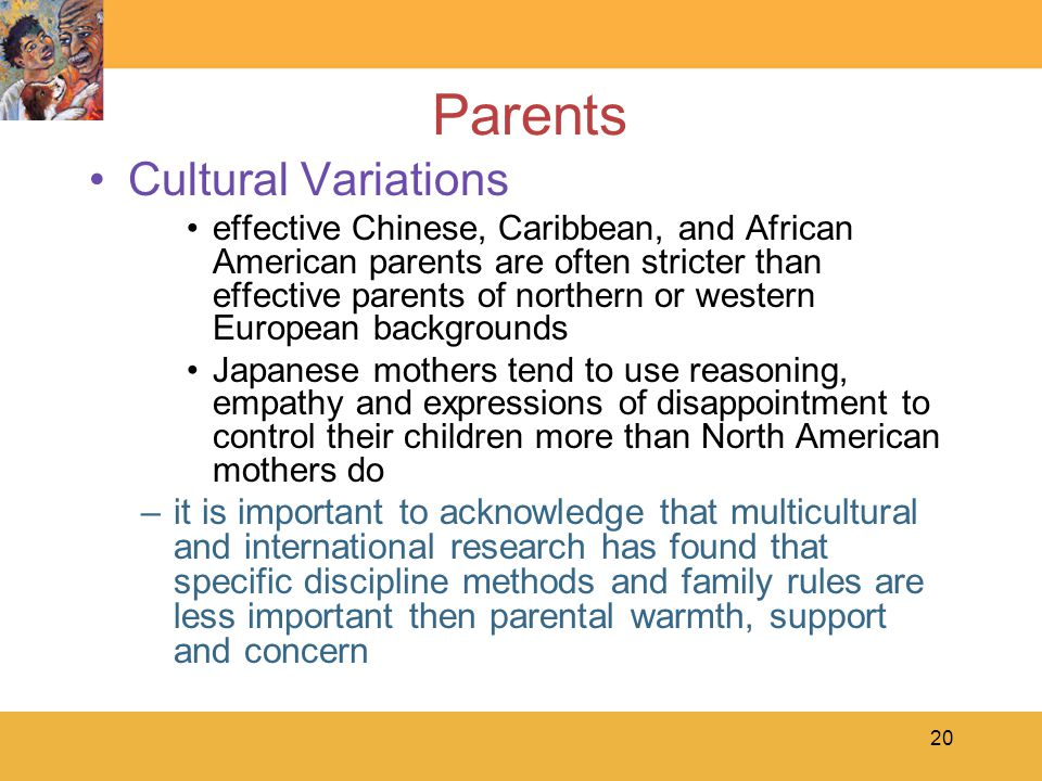 20 Parents Cultural Variations effective Chinese, Caribbean, and African American parents are often stricter than effective parents of northern or western European backgrounds Japanese mothers tend to use reasoning, empathy and expressions of disappointment to control their children more than North American mothers do –it is important to acknowledge that multicultural and international research has found that specific discipline methods and family rules are less important then parental warmth, support and concern