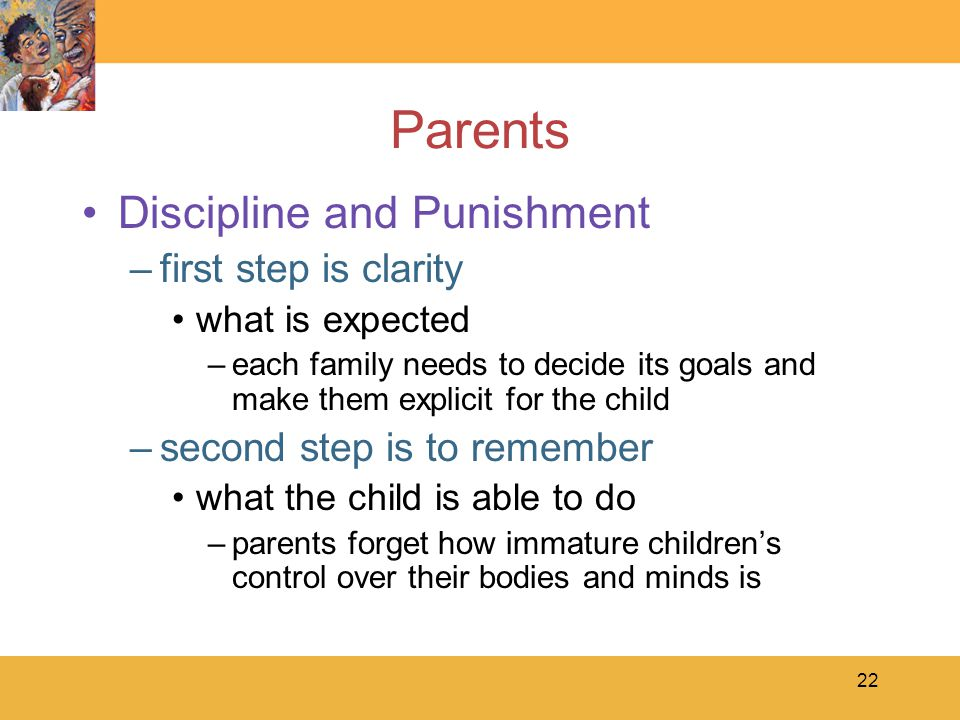 22 Parents Discipline and Punishment –first step is clarity what is expected –each family needs to decide its goals and make them explicit for the child –second step is to remember what the child is able to do –parents forget how immature children's control over their bodies and minds is