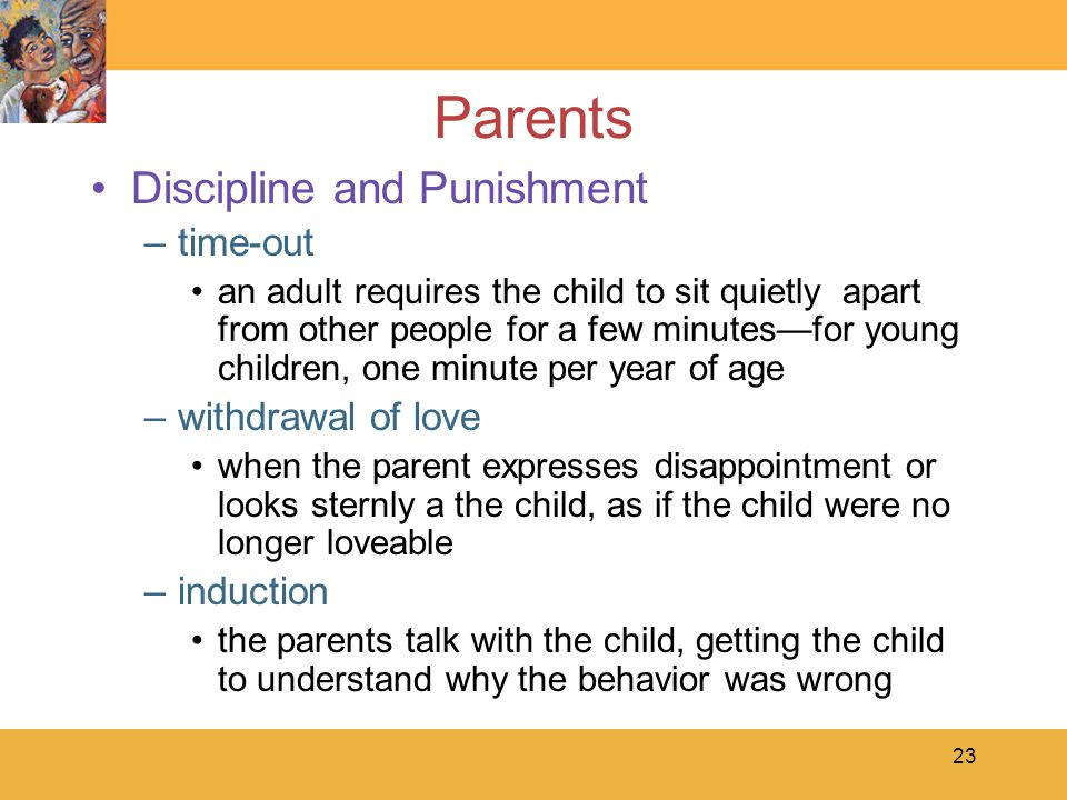 23 Parents Discipline and Punishment –time-out an adult requires the child to sit quietly apart from other people for a few minutes—for young children, one minute per year of age –withdrawal of love when the parent expresses disappointment or looks sternly a the child, as if the child were no longer loveable –induction the parents talk with the child, getting the child to understand why the behavior was wrong