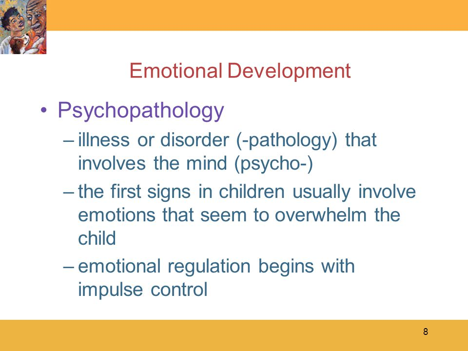 8 Emotional Development Psychopathology –illness or disorder (-pathology) that involves the mind (psycho-) –the first signs in children usually involve emotions that seem to overwhelm the child –emotional regulation begins with impulse control