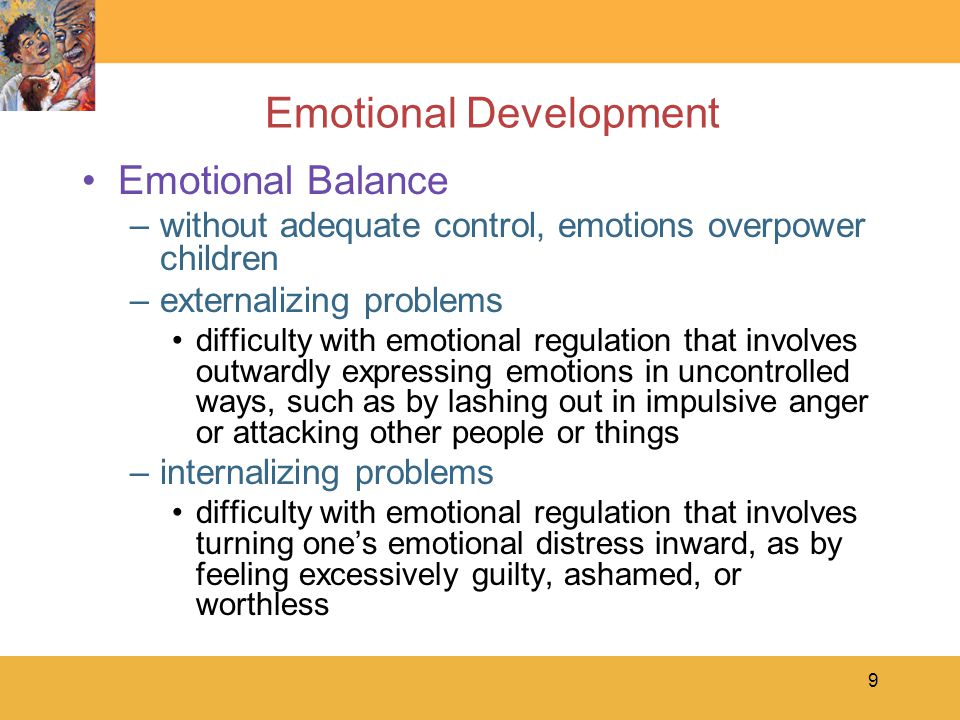 9 Emotional Development Emotional Balance –without adequate control, emotions overpower children –externalizing problems difficulty with emotional regulation that involves outwardly expressing emotions in uncontrolled ways, such as by lashing out in impulsive anger or attacking other people or things –internalizing problems difficulty with emotional regulation that involves turning one's emotional distress inward, as by feeling excessively guilty, ashamed, or worthless