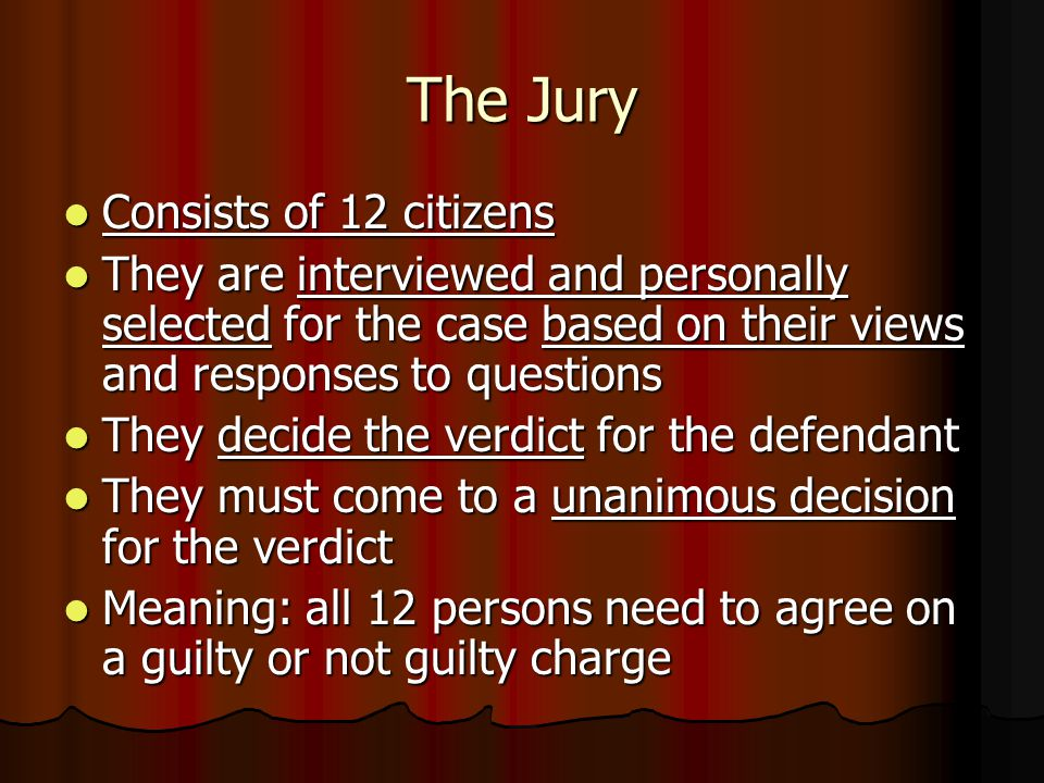 The Jury Consists of 12 citizens Consists of 12 citizens They are interviewed and personally selected for the case based on their views and responses to questions They are interviewed and personally selected for the case based on their views and responses to questions They decide the verdict for the defendant They decide the verdict for the defendant They must come to a unanimous decision for the verdict They must come to a unanimous decision for the verdict Meaning: all 12 persons need to agree on a guilty or not guilty charge Meaning: all 12 persons need to agree on a guilty or not guilty charge