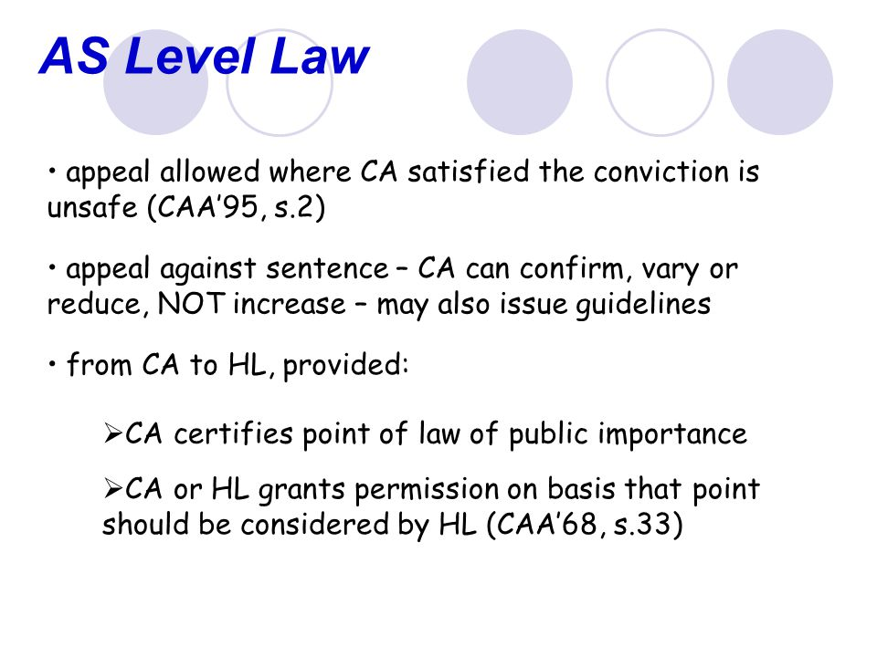 AS Level Law appeal allowed where CA satisfied the conviction is unsafe (CAA'95, s.2) appeal against sentence – CA can confirm, vary or reduce, NOT increase – may also issue guidelines from CA to HL, provided:  CA certifies point of law of public importance  CA or HL grants permission on basis that point should be considered by HL (CAA'68, s.33)