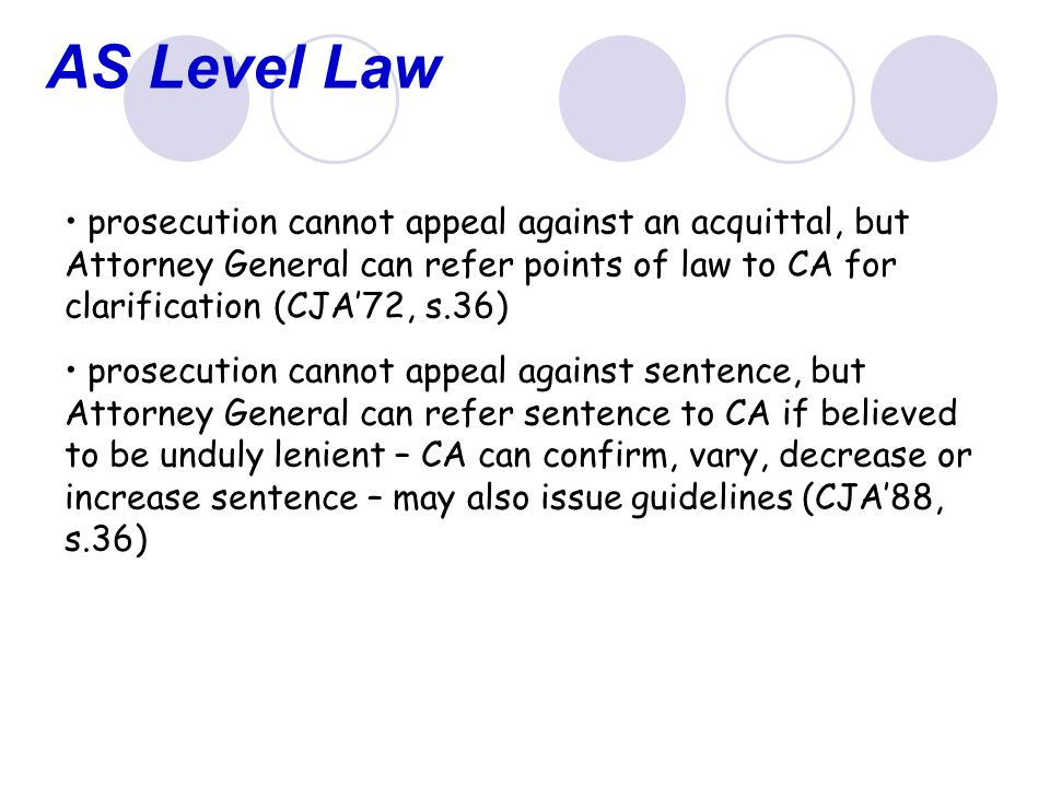 AS Level Law prosecution cannot appeal against an acquittal, but Attorney General can refer points of law to CA for clarification (CJA'72, s.36) prosecution cannot appeal against sentence, but Attorney General can refer sentence to CA if believed to be unduly lenient – CA can confirm, vary, decrease or increase sentence – may also issue guidelines (CJA'88, s.36)