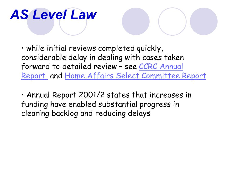 AS Level Law while initial reviews completed quickly, considerable delay in dealing with cases taken forward to detailed review – see CCRC Annual Report and Home Affairs Select Committee ReportCCRC Annual Report Home Affairs Select Committee Report Annual Report 2001/2 states that increases in funding have enabled substantial progress in clearing backlog and reducing delays