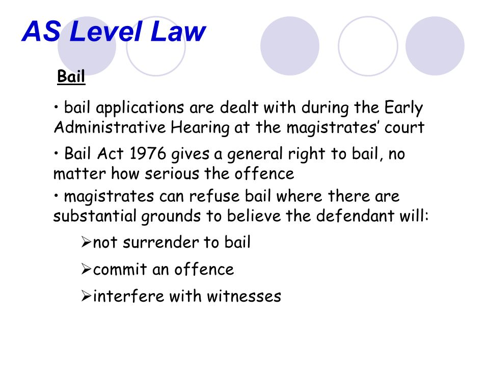 AS Level Law Bail bail applications are dealt with during the Early Administrative Hearing at the magistrates' court Bail Act 1976 gives a general right to bail, no matter how serious the offence magistrates can refuse bail where there are substantial grounds to believe the defendant will:  not surrender to bail  commit an offence  interfere with witnesses