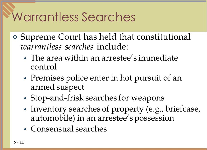 Warrantless Searches  Supreme Court has held that constitutional warrantless searches include:  The area within an arrestee's immediate control  Premises police enter in hot pursuit of an armed suspect  Stop-and-frisk searches for weapons  Inventory searches of property (e.g., briefcase, automobile) in an arrestee's possession  Consensual searches 5 - 11