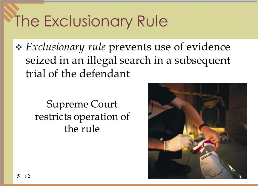 The Exclusionary Rule  Exclusionary rule prevents use of evidence seized in an illegal search in a subsequent trial of the defendant 5 - 12 Supreme Court restricts operation of the rule