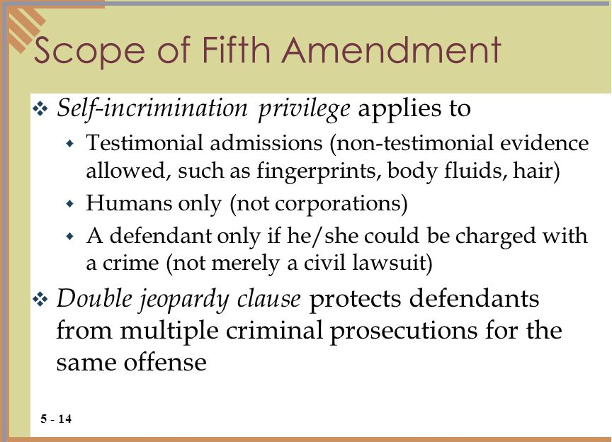 Scope of Fifth Amendment  Self-incrimination privilege applies to  Testimonial admissions (non-testimonial evidence allowed, such as fingerprints, body fluids, hair)  Humans only (not corporations)  A defendant only if he/she could be charged with a crime (not merely a civil lawsuit)  Double jeopardy clause protects defendants from multiple criminal prosecutions for the same offense 5 - 14