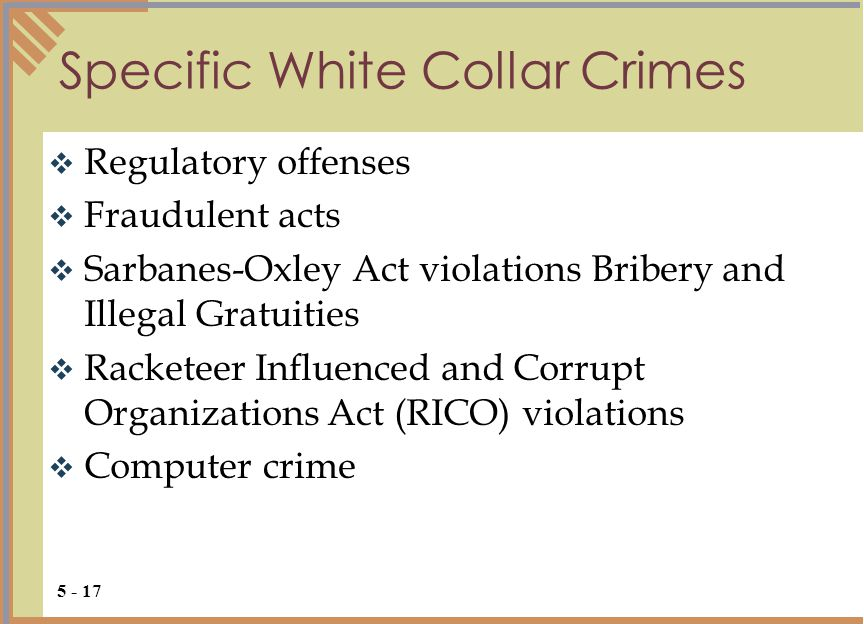 Specific White Collar Crimes  Regulatory offenses  Fraudulent acts  Sarbanes-Oxley Act violations Bribery and Illegal Gratuities  Racketeer Influenced and Corrupt Organizations Act (RICO) violations  Computer crime 5 - 17