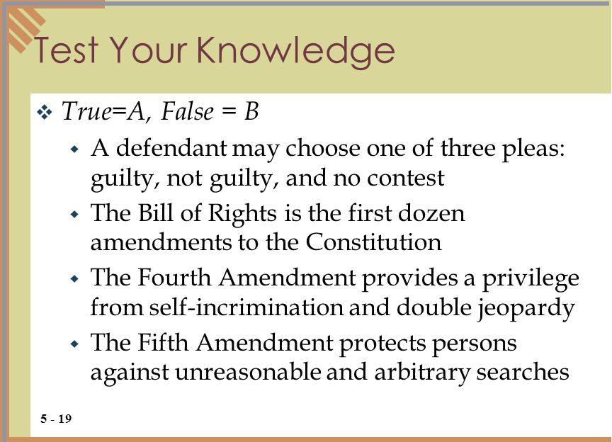 Test Your Knowledge  True=A, False = B  A defendant may choose one of three pleas: guilty, not guilty, and no contest  The Bill of Rights is the first dozen amendments to the Constitution  The Fourth Amendment provides a privilege from self-incrimination and double jeopardy  The Fifth Amendment protects persons against unreasonable and arbitrary searches 5 - 19
