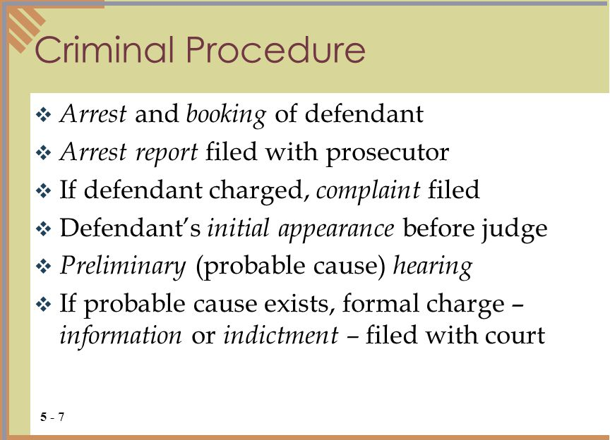 Criminal Procedure  Arrest and booking of defendant  Arrest report filed with prosecutor  If defendant charged, complaint filed  Defendant's initial appearance before judge  Preliminary (probable cause) hearing  If probable cause exists, formal charge – information or indictment – filed with court 5 - 7
