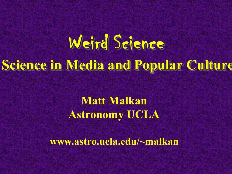 Weird Science Science in Media and Popular Culture Matt Malkan Astronomy UCLA www.astro.ucla.edu/~malkan