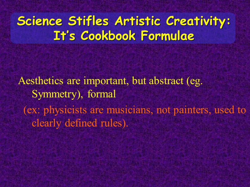 Science Stifles Artistic Creativity: It's Cookbook Formulae Aesthetics are important, but abstract (eg. Symmetry), formal (ex: physicists are musician