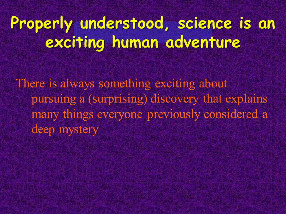 Properly understood, science is an exciting human adventure There is always something exciting about pursuing a (surprising) discovery that explains m
