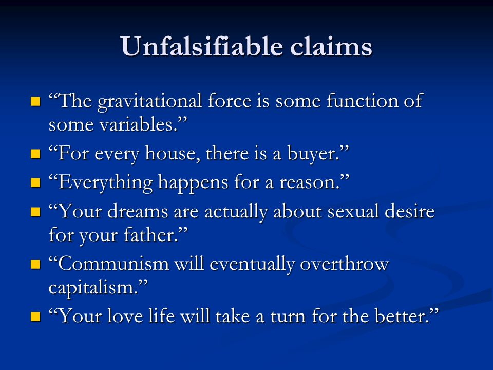 Unfalsifiable claims The gravitational force is some function of some variables. The gravitational force is some function of some variables. For every house, there is a buyer. For every house, there is a buyer. Everything happens for a reason. Everything happens for a reason. Your dreams are actually about sexual desire for your father. Your dreams are actually about sexual desire for your father. Communism will eventually overthrow capitalism. Communism will eventually overthrow capitalism. Your love life will take a turn for the better. Your love life will take a turn for the better.