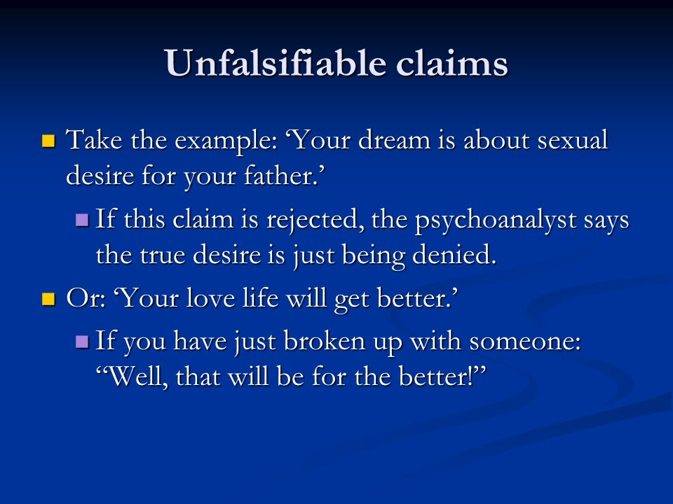 Unfalsifiable claims Take the example: 'Your dream is about sexual desire for your father.' Take the example: 'Your dream is about sexual desire for your father.' If this claim is rejected, the psychoanalyst says the true desire is just being denied.