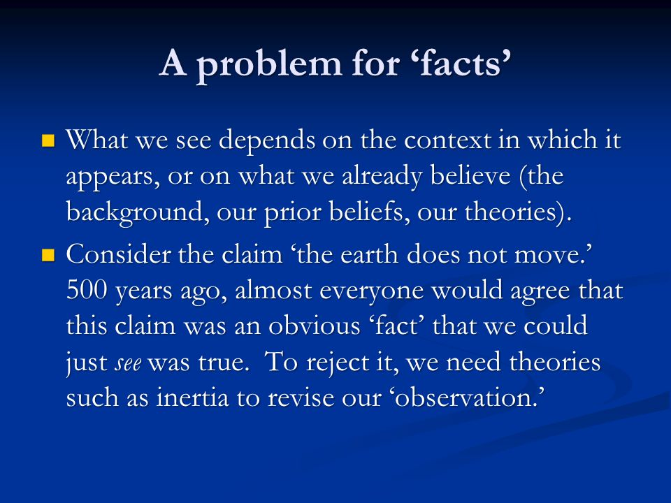 A problem for 'facts' What we see depends on the context in which it appears, or on what we already believe (the background, our prior beliefs, our theories).
