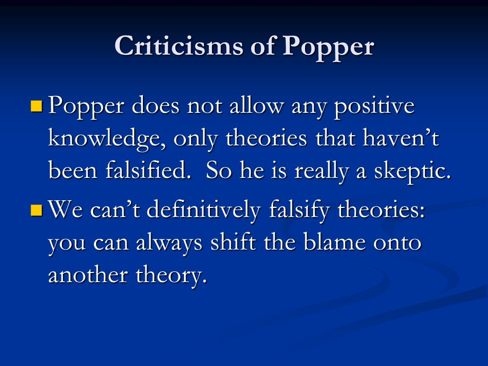 Criticisms of Popper Popper does not allow any positive knowledge, only theories that haven't been falsified.