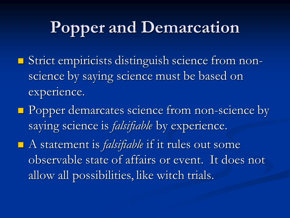Popper and Demarcation Strict empiricists distinguish science from non- science by saying science must be based on experience.