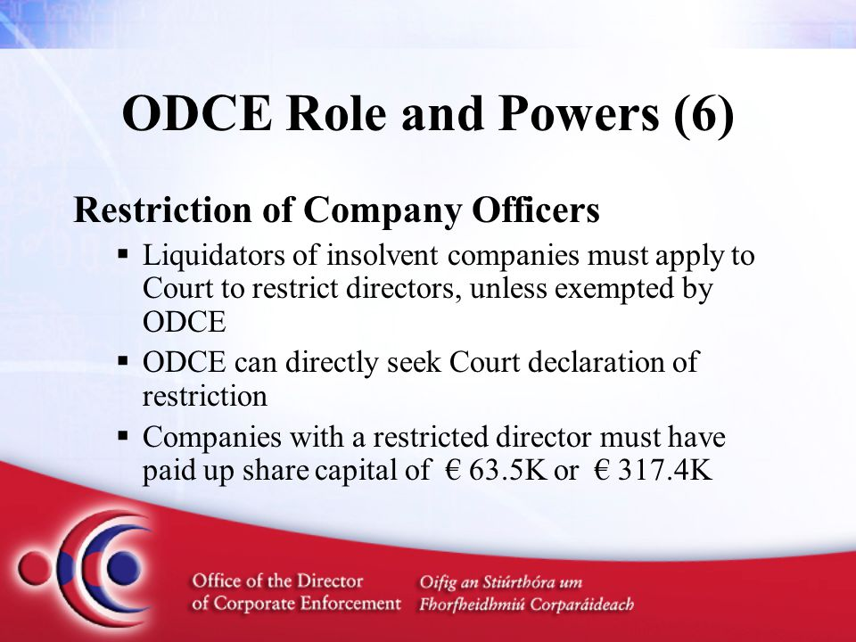 ODCE Role and Powers (6) Restriction of Company Officers  Liquidators of insolvent companies must apply to Court to restrict directors, unless exempted by ODCE  ODCE can directly seek Court declaration of restriction  Companies with a restricted director must have paid up share capital of € 63.5K or € 317.4K