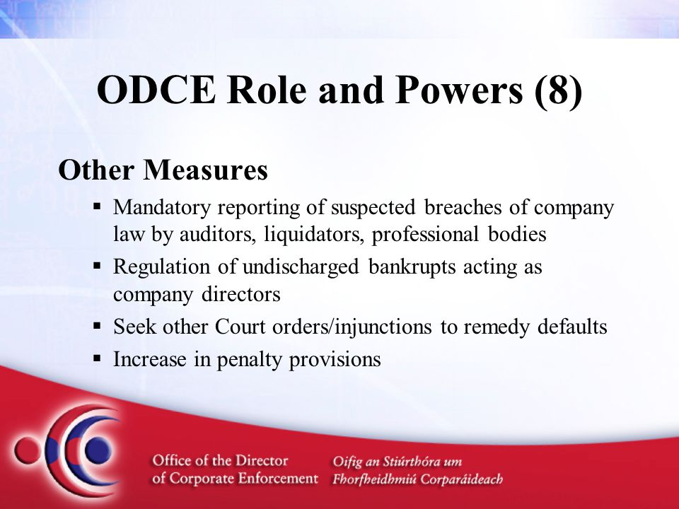 ODCE Role and Powers (8) Other Measures  Mandatory reporting of suspected breaches of company law by auditors, liquidators, professional bodies  Regulation of undischarged bankrupts acting as company directors  Seek other Court orders/injunctions to remedy defaults  Increase in penalty provisions