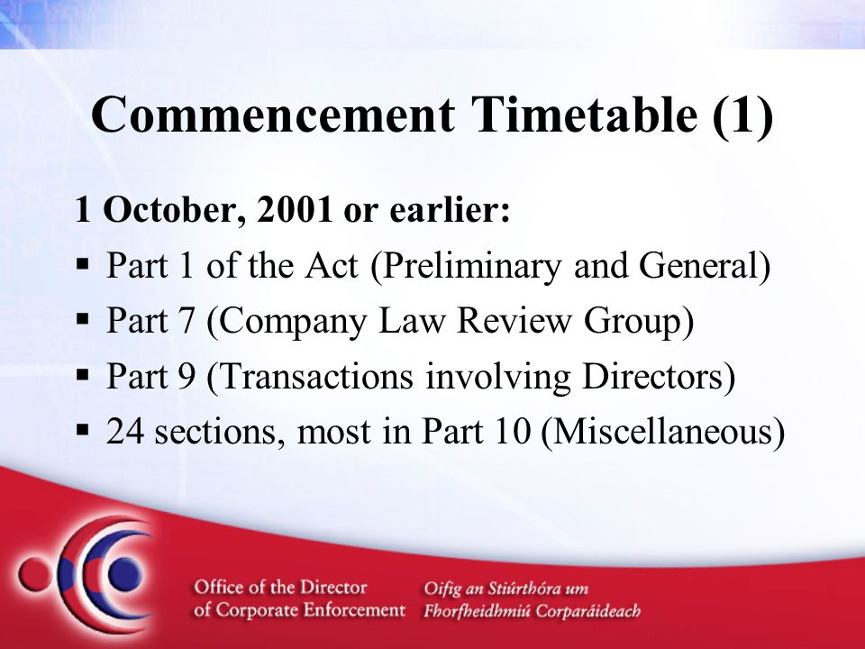 Commencement Timetable (1) 1 October, 2001 or earlier:  Part 1 of the Act (Preliminary and General)  Part 7 (Company Law Review Group)  Part 9 (Transactions involving Directors)  24 sections, most in Part 10 (Miscellaneous)