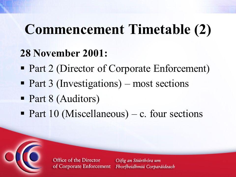 Commencement Timetable (2) 28 November 2001:  Part 2 (Director of Corporate Enforcement)  Part 3 (Investigations) – most sections  Part 8 (Auditors)  Part 10 (Miscellaneous) – c.