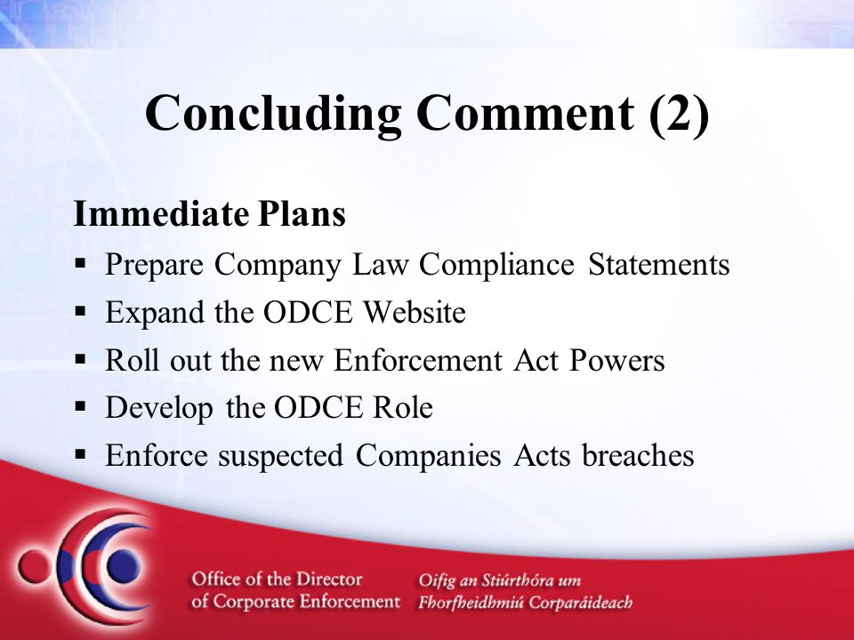 Concluding Comment (2) Immediate Plans  Prepare Company Law Compliance Statements  Expand the ODCE Website  Roll out the new Enforcement Act Powers  Develop the ODCE Role  Enforce suspected Companies Acts breaches