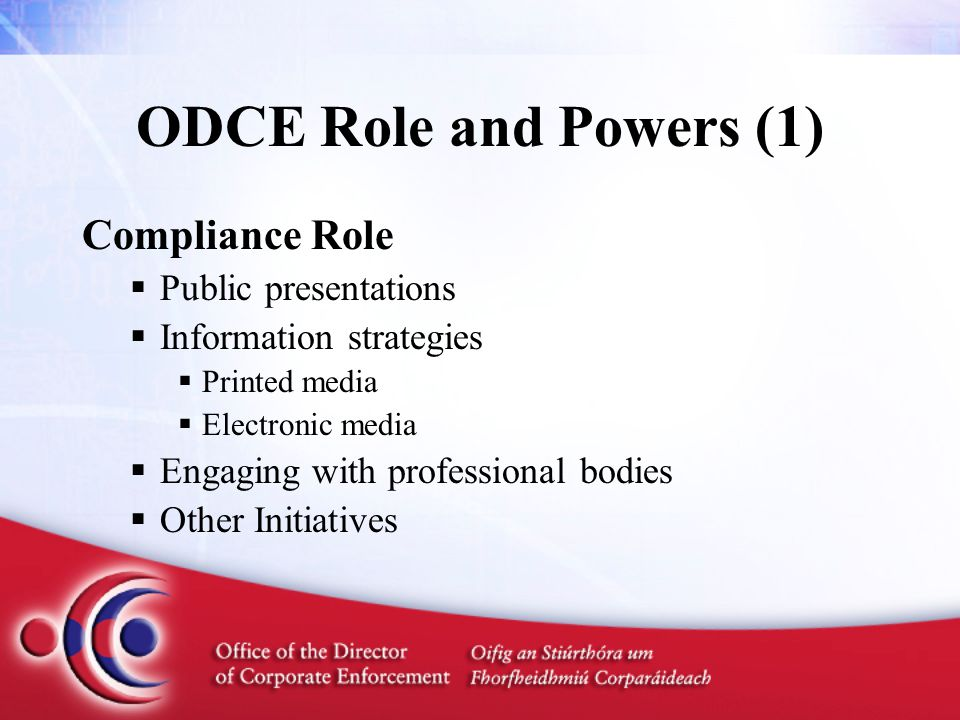 ODCE Role and Powers (1) Compliance Role  Public presentations  Information strategies  Printed media  Electronic media  Engaging with professional bodies  Other Initiatives
