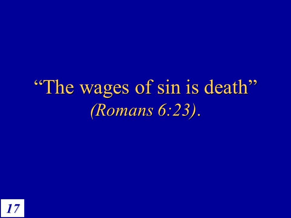 "17 ""The wages of sin is death"" (Romans 6:23)."