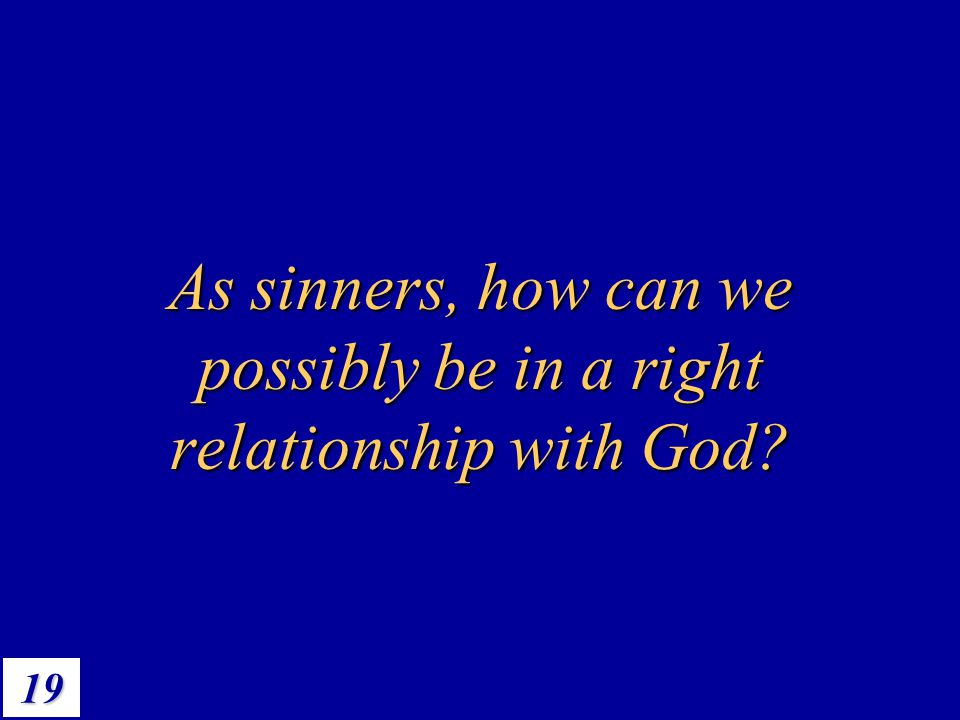 19 As sinners, how can we possibly be in a right relationship with God?