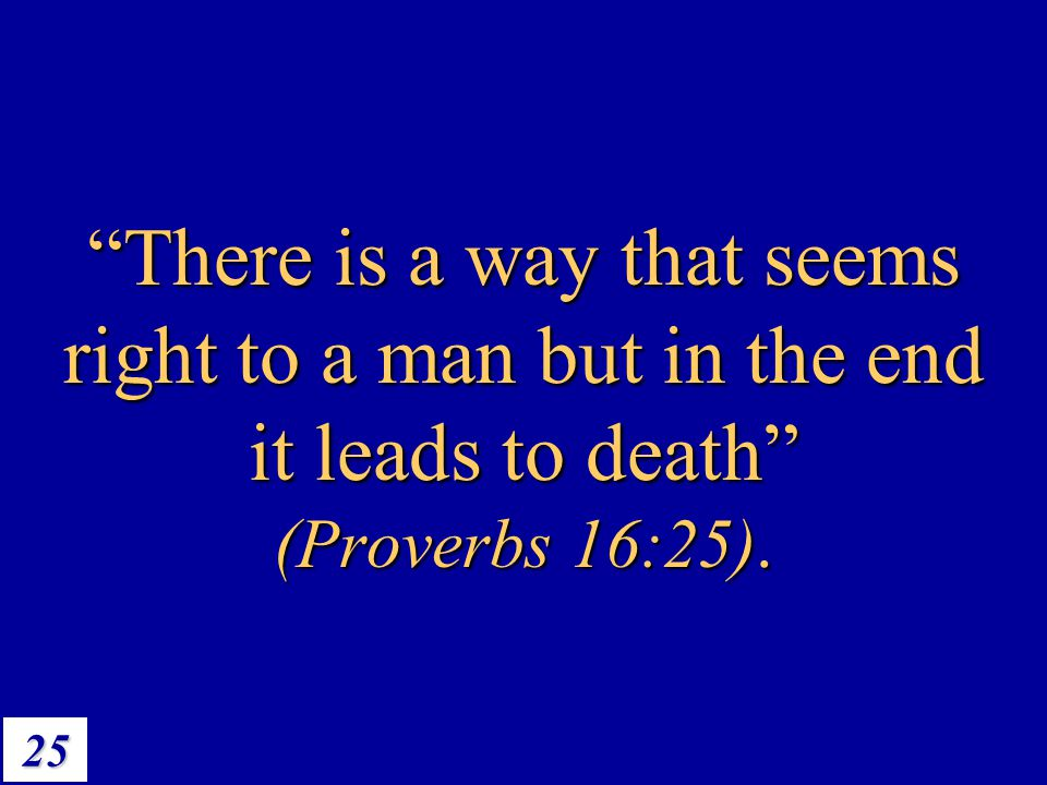 "25 ""There is a way that seems right to a man but in the end it leads to death"" (Proverbs 16:25)."