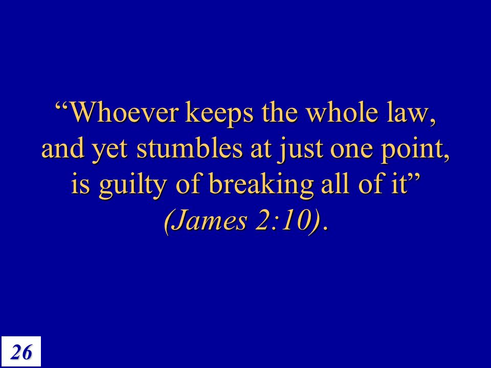 "26 ""Whoever keeps the whole law, and yet stumbles at just one point, is guilty of breaking all of it"" (James 2:10)."