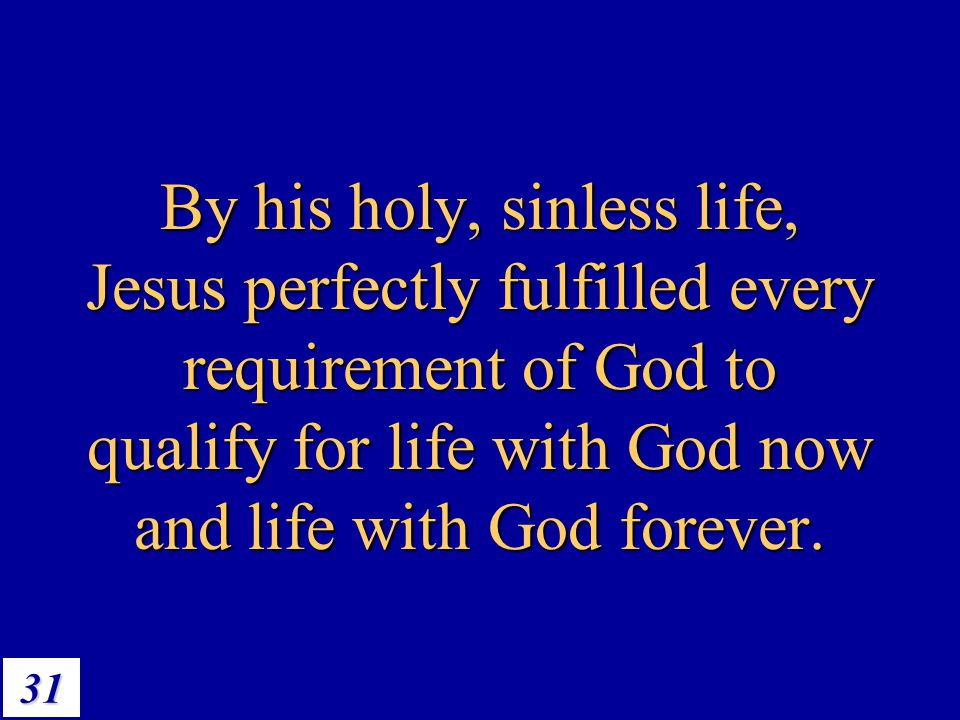 31 By his holy, sinless life, Jesus perfectly fulfilled every requirement of God to qualify for life with God now and life with God forever.