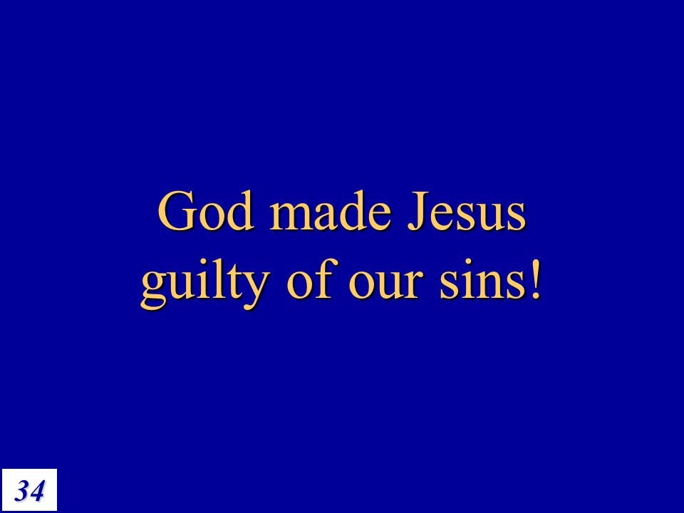 34 God made Jesus guilty of our sins!