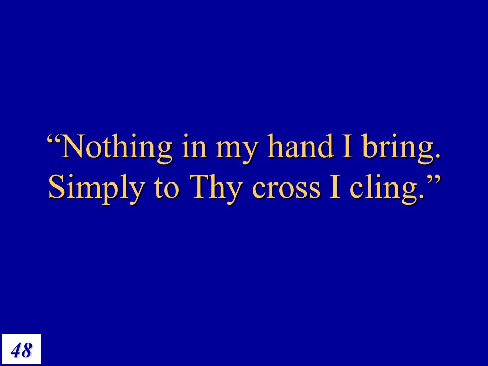 "48 ""Nothing in my hand I bring. Simply to Thy cross I cling."""