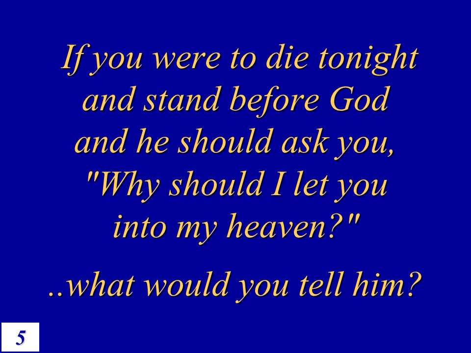 5 If you were to die tonight and stand before God and he should ask you,