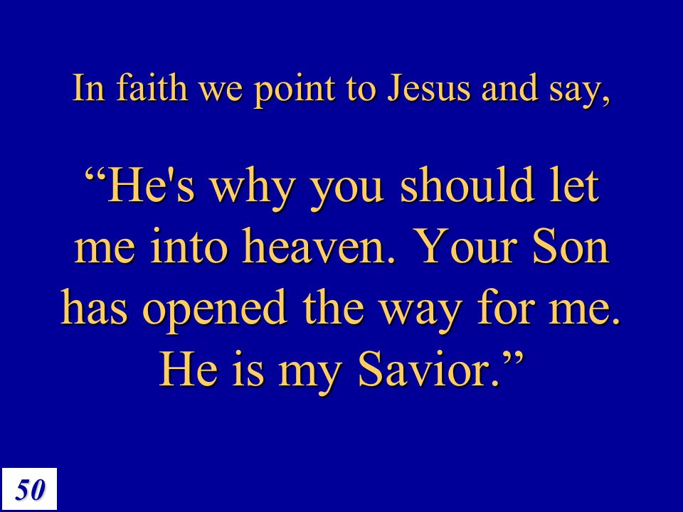 "50 In faith we point to Jesus and say, ""He's why you should let me into heaven. Your Son has opened the way for me. He is my Savior."""