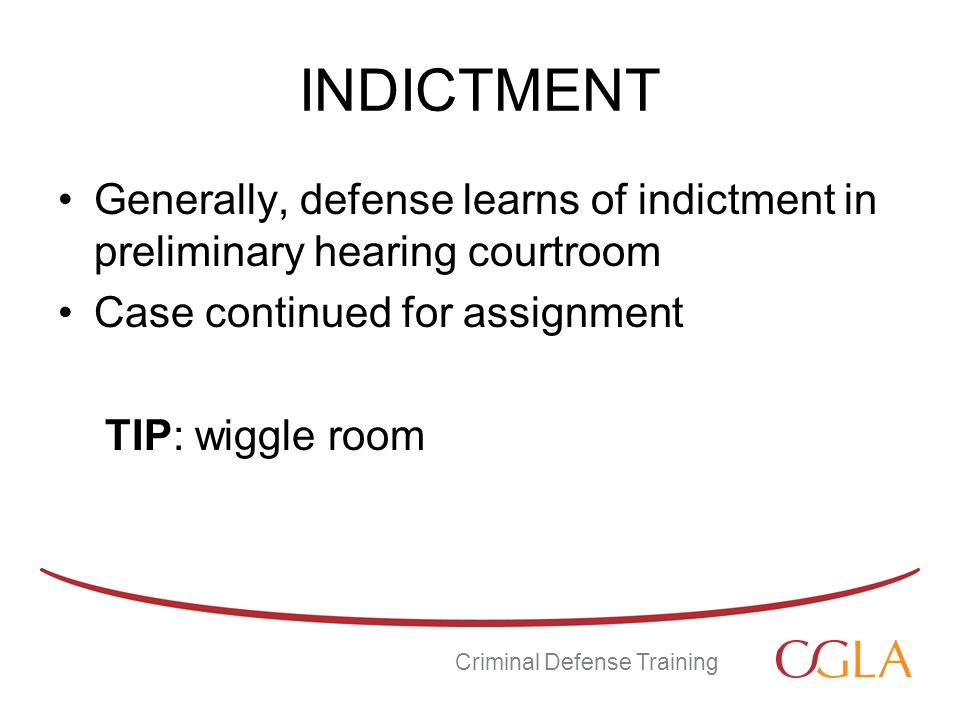 INDICTMENT Generally, defense learns of indictment in preliminary hearing courtroom Case continued for assignment TIP: wiggle room Criminal Defense Training