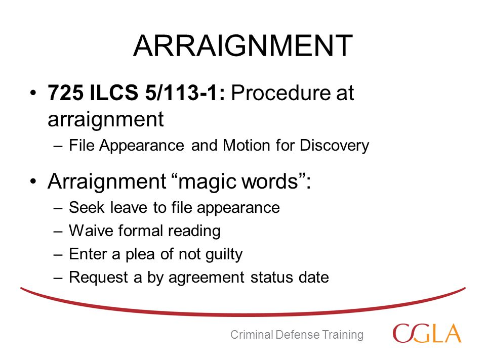 ARRAIGNMENT 725 ILCS 5/113-1: Procedure at arraignment –File Appearance and Motion for Discovery Arraignment magic words : –Seek leave to file appearance –Waive formal reading –Enter a plea of not guilty –Request a by agreement status date Criminal Defense Training