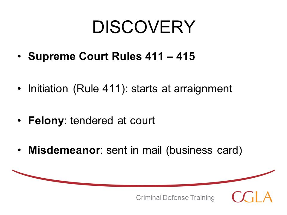DISCOVERY Supreme Court Rules 411 – 415 Initiation (Rule 411): starts at arraignment Felony: tendered at court Misdemeanor: sent in mail (business card) Criminal Defense Training
