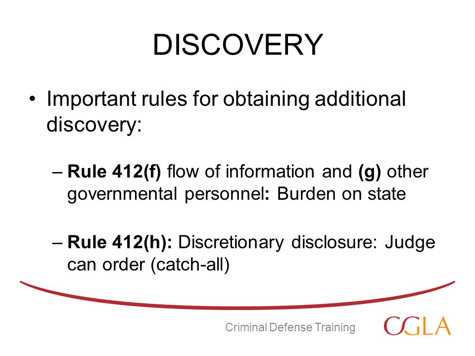 DISCOVERY Important rules for obtaining additional discovery: –Rule 412(f) flow of information and (g) other governmental personnel: Burden on state –Rule 412(h): Discretionary disclosure: Judge can order (catch-all) Criminal Defense Training