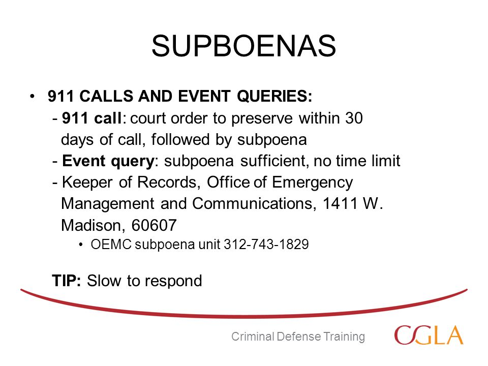 SUPBOENAS 911 CALLS AND EVENT QUERIES: - 911 call: court order to preserve within 30 days of call, followed by subpoena - Event query: subpoena sufficient, no time limit - Keeper of Records, Office of Emergency Management and Communications, 1411 W.
