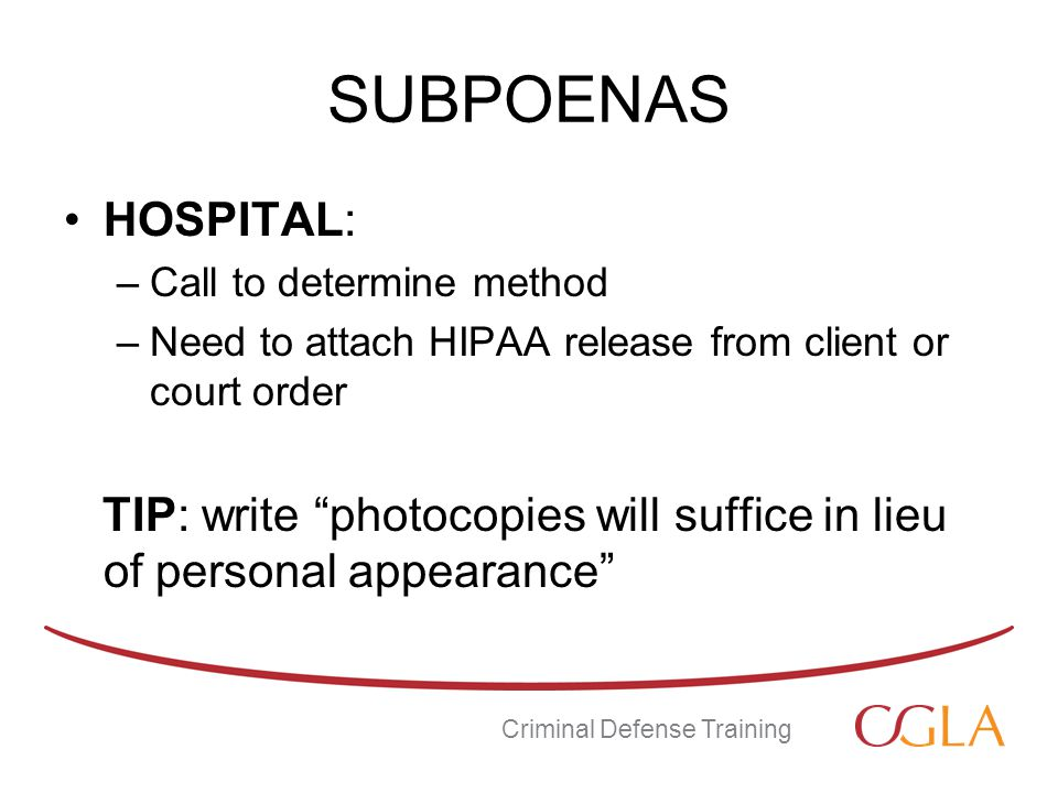 SUBPOENAS HOSPITAL: –Call to determine method –Need to attach HIPAA release from client or court order TIP: write photocopies will suffice in lieu of personal appearance Criminal Defense Training